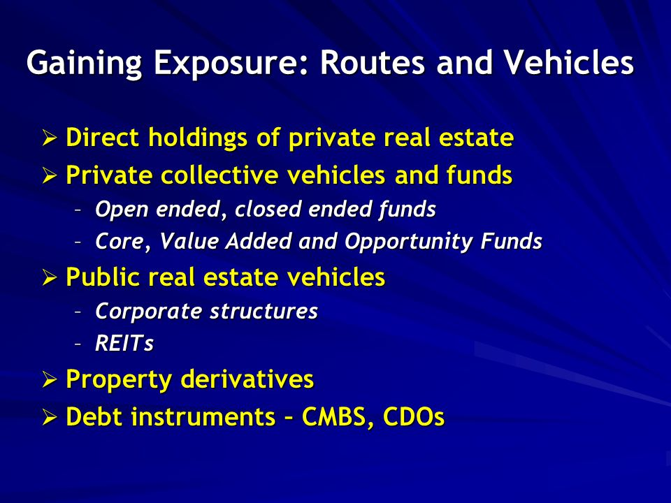Gaining Exposure: Routes and Vehicles  Direct holdings of private real estate  Private collective vehicles and funds –Open ended, closed ended funds –Core, Value Added and Opportunity Funds  Public real estate vehicles –Corporate structures –REITs  Property derivatives  Debt instruments – CMBS, CDOs