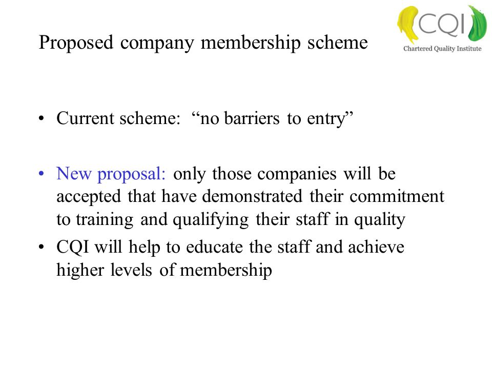 Proposed company membership scheme Current scheme: no barriers to entry New proposal: only those companies will be accepted that have demonstrated their commitment to training and qualifying their staff in quality CQI will help to educate the staff and achieve higher levels of membership