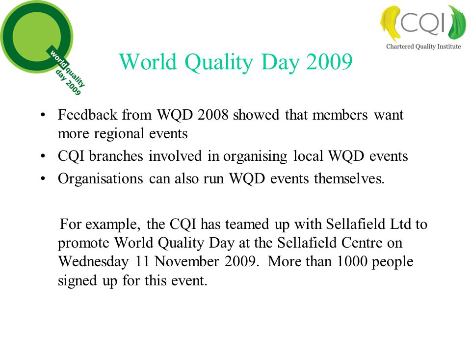 World Quality Day 2009 Feedback from WQD 2008 showed that members want more regional events CQI branches involved in organising local WQD events Organisations can also run WQD events themselves.