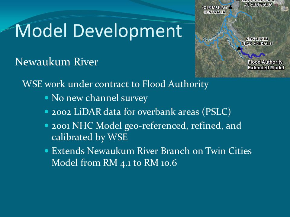 Model Development Newaukum River WSE work under contract to Flood Authority No new channel survey 2002 LiDAR data for overbank areas (PSLC) 2001 NHC Model geo-referenced, refined, and calibrated by WSE Extends Newaukum River Branch on Twin Cities Model from RM 4.1 to RM 10.6