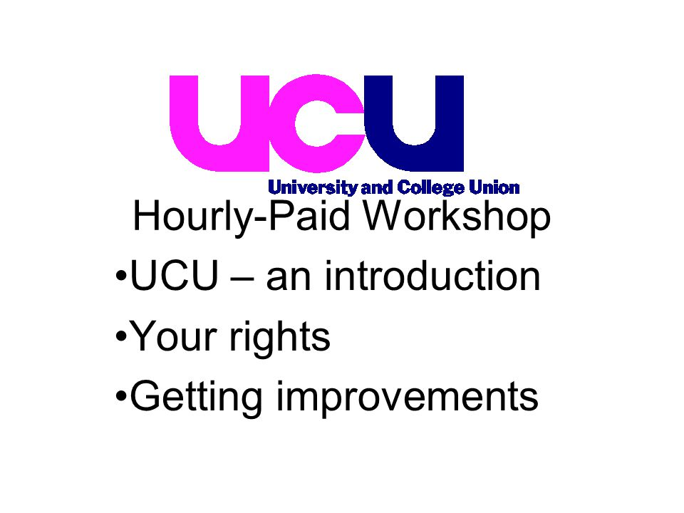 UCU – an introduction Your rights Getting improvements Hourly-Paid Workshop