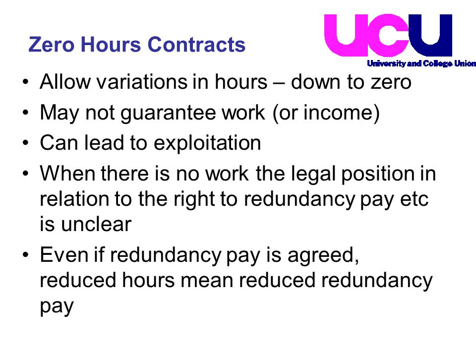 Zero Hours Contracts Allow variations in hours – down to zero May not guarantee work (or income) Can lead to exploitation When there is no work the legal position in relation to the right to redundancy pay etc is unclear Even if redundancy pay is agreed, reduced hours mean reduced redundancy pay