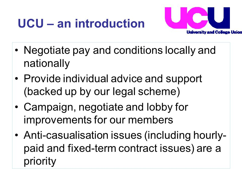 UCU – an introduction Negotiate pay and conditions locally and nationally Provide individual advice and support (backed up by our legal scheme) Campaign, negotiate and lobby for improvements for our members Anti-casualisation issues (including hourly- paid and fixed-term contract issues) are a priority