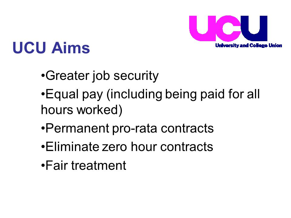 Greater job security Equal pay (including being paid for all hours worked) Permanent pro-rata contracts Eliminate zero hour contracts Fair treatment UCU Aims