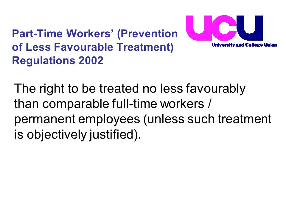 The right to be treated no less favourably than comparable full-time workers / permanent employees (unless such treatment is objectively justified).
