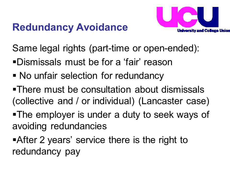 Same legal rights (part-time or open-ended):  Dismissals must be for a 'fair' reason  No unfair selection for redundancy  There must be consultation about dismissals (collective and / or individual) (Lancaster case)  The employer is under a duty to seek ways of avoiding redundancies  After 2 years' service there is the right to redundancy pay Redundancy Avoidance