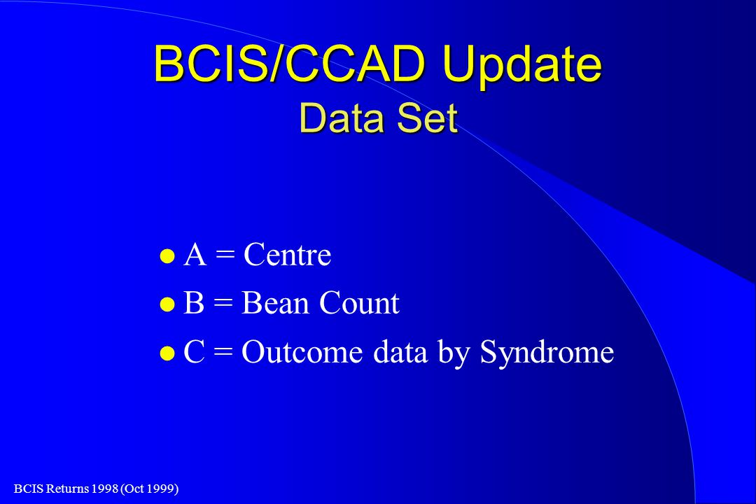 BCIS Returns 1998 (Oct 1999) BCIS/CCAD Update Data Set l A = Centre l B = Bean Count l C = Outcome data by Syndrome