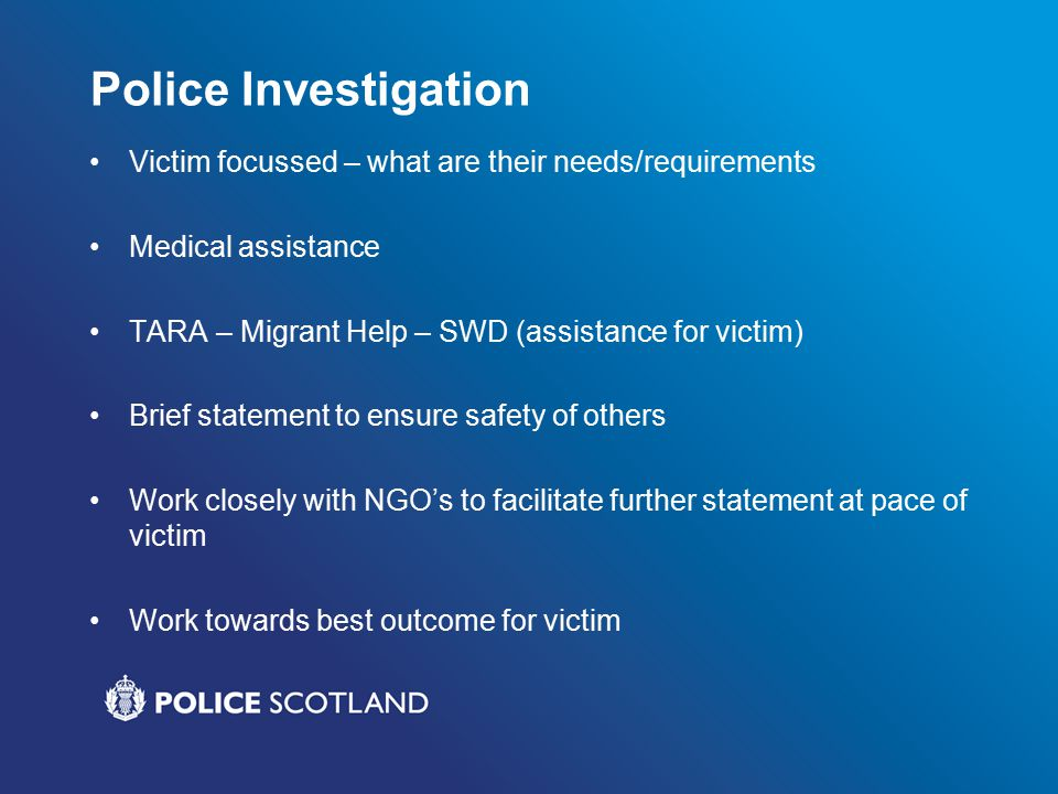 Police Investigation Victim focussed – what are their needs/requirements Medical assistance TARA – Migrant Help – SWD (assistance for victim) Brief statement to ensure safety of others Work closely with NGO's to facilitate further statement at pace of victim Work towards best outcome for victim