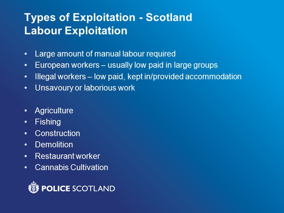 Types of Exploitation - Scotland Labour Exploitation Large amount of manual labour required European workers – usually low paid in large groups Illegal workers – low paid, kept in/provided accommodation Unsavoury or laborious work Agriculture Fishing Construction Demolition Restaurant worker Cannabis Cultivation