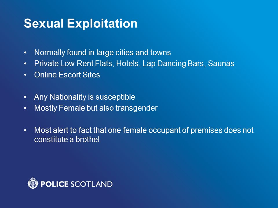 Sexual Exploitation Normally found in large cities and towns Private Low Rent Flats, Hotels, Lap Dancing Bars, Saunas Online Escort Sites Any Nationality is susceptible Mostly Female but also transgender Most alert to fact that one female occupant of premises does not constitute a brothel