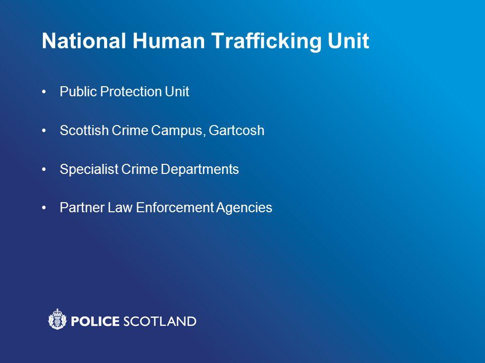 National Human Trafficking Unit Public Protection Unit Scottish Crime Campus, Gartcosh Specialist Crime Departments Partner Law Enforcement Agencies