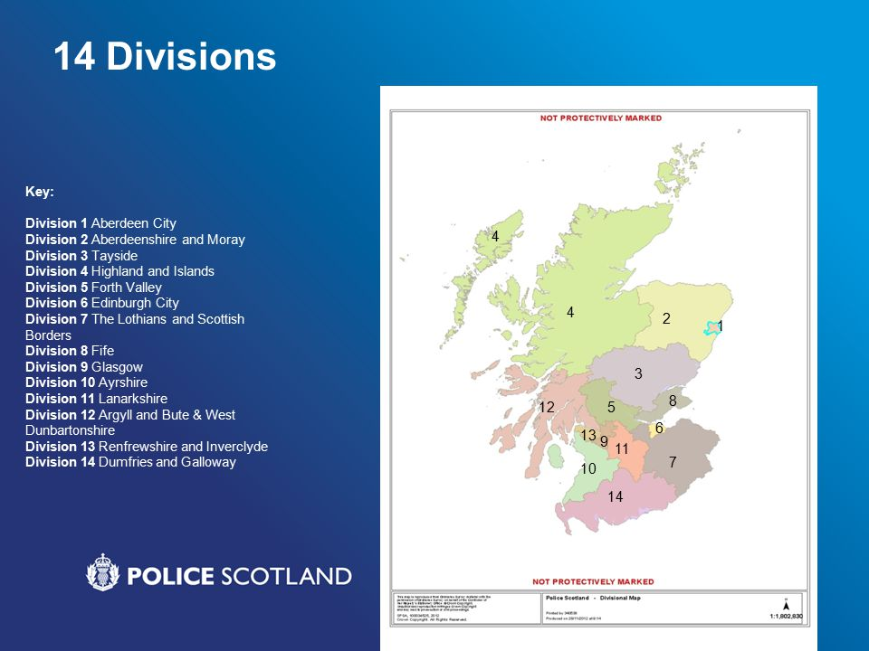 14 Divisions Key: Division 1 Aberdeen City Division 2 Aberdeenshire and Moray Division 3 Tayside Division 4 Highland and Islands Division 5 Forth Valley Division 6 Edinburgh City Division 7 The Lothians and Scottish Borders Division 8 Fife Division 9 Glasgow Division 10 Ayrshire Division 11 Lanarkshire Division 12 Argyll and Bute & West Dunbartonshire Division 13 Renfrewshire and Inverclyde Division 14 Dumfries and Galloway 4 4 2 1 3 125 8 13 9 11 7 6 10 14