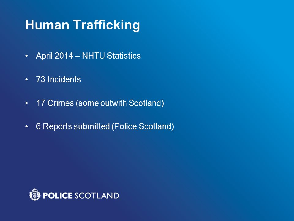 Human Trafficking April 2014 – NHTU Statistics 73 Incidents 17 Crimes (some outwith Scotland) 6 Reports submitted (Police Scotland)