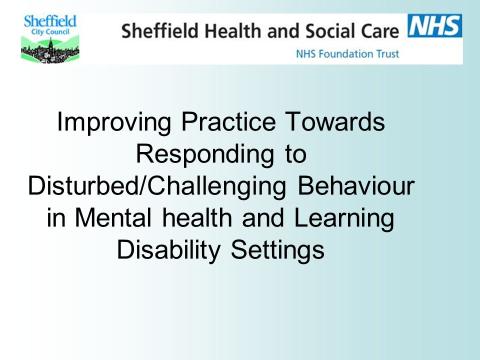 Improving Practice Towards Responding to Disturbed/Challenging Behaviour in Mental health and Learning Disability Settings