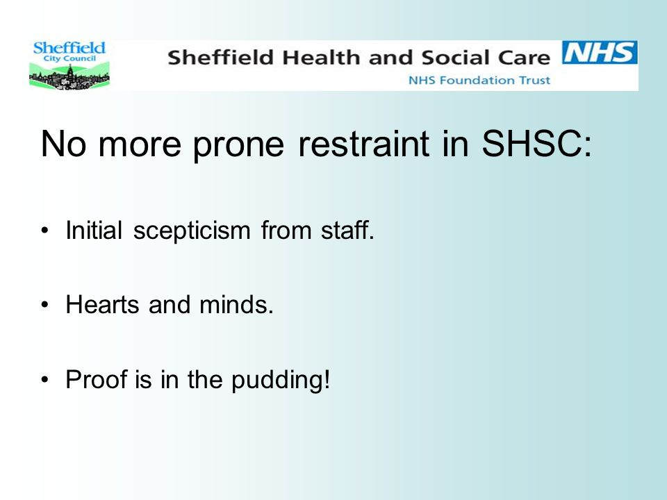 No more prone restraint in SHSC: Initial scepticism from staff. Hearts and minds. Proof is in the pudding!