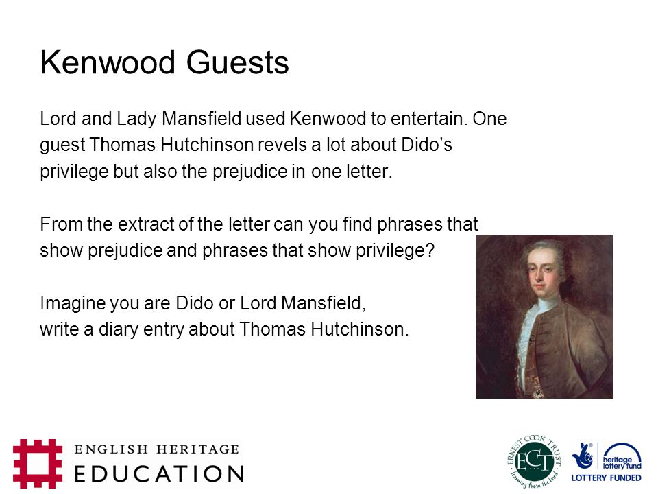 Kenwood Guests Lord and Lady Mansfield used Kenwood to entertain. One guest Thomas Hutchinson revels a lot about Dido's privilege but also the prejudi