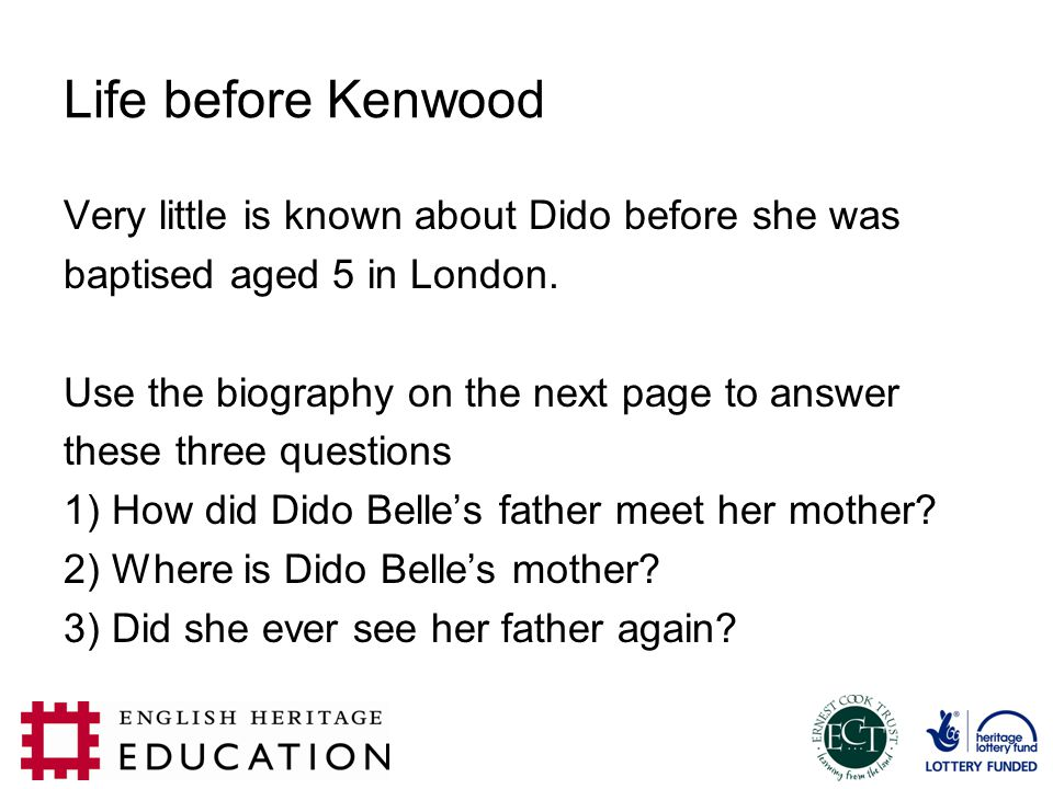 Life before Kenwood Very little is known about Dido before she was baptised aged 5 in London. Use the biography on the next page to answer these three