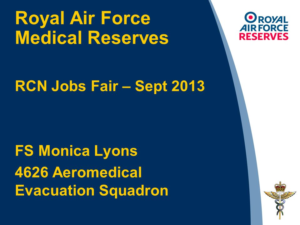 Royal Air Force Medical Reserves RCN Jobs Fair – Sept 2013 FS Monica Lyons 4626 Aeromedical Evacuation Squadron
