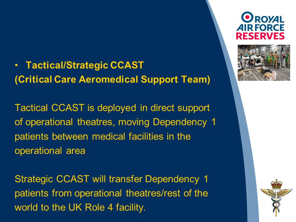 Tactical/Strategic CCAST (Critical Care Aeromedical Support Team) Tactical CCAST is deployed in direct support of operational theatres, moving Dependency 1 patients between medical facilities in the operational area Strategic CCAST will transfer Dependency 1 patients from operational theatres/rest of the world to the UK Role 4 facility.