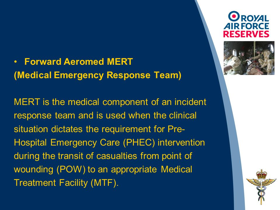 Forward Aeromed MERT (Medical Emergency Response Team) MERT is the medical component of an incident response team and is used when the clinical situation dictates the requirement for Pre- Hospital Emergency Care (PHEC) intervention during the transit of casualties from point of wounding (POW) to an appropriate Medical Treatment Facility (MTF).
