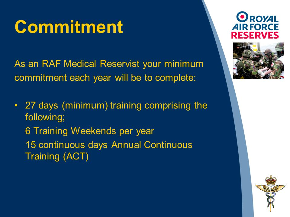 As an RAF Medical Reservist your minimum commitment each year will be to complete: 27 days (minimum) training comprising the following; 6 Training Wee