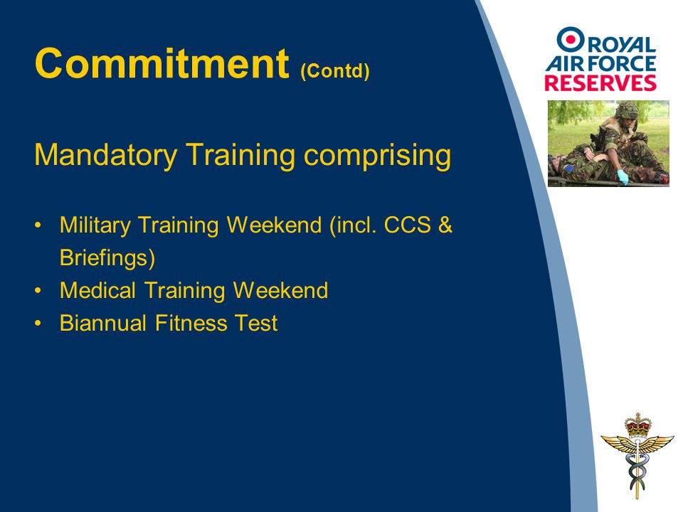 Mandatory Training comprising Military Training Weekend (incl. CCS & Briefings) Medical Training Weekend Biannual Fitness Test Commitment (Contd)