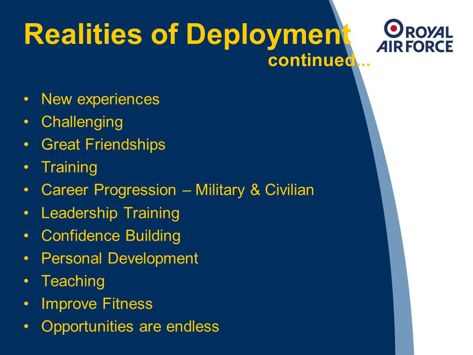 Realities of Deployment continued... New experiences Challenging Great Friendships Training Career Progression – Military & Civilian Leadership Traini