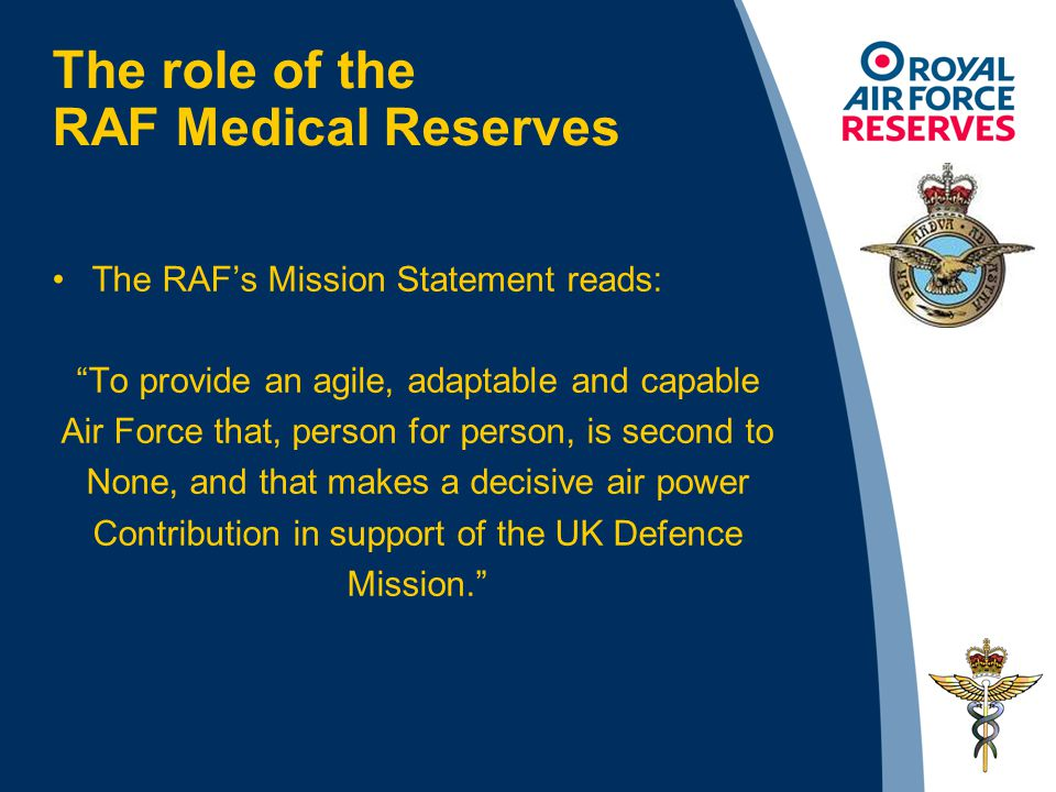 The role of the RAF Medical Reserves The RAF's Mission Statement reads: To provide an agile, adaptable and capable Air Force that, person for person, is second to None, and that makes a decisive air power Contribution in support of the UK Defence Mission.