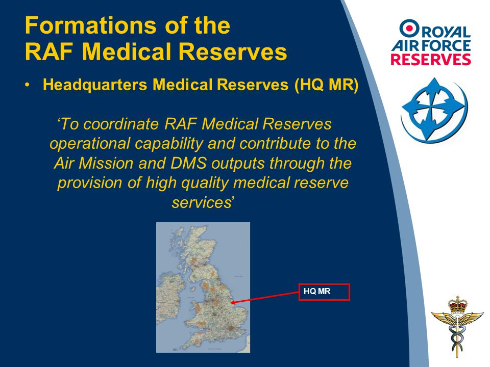 Formations of the RAF Medical Reserves Headquarters Medical Reserves (HQ MR) 'To coordinate RAF Medical Reserves operational capability and contribute to the Air Mission and DMS outputs through the provision of high quality medical reserve services' HQ MR