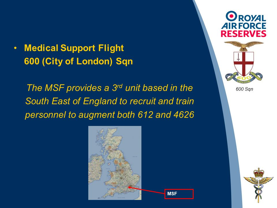 Medical Support Flight 600 (City of London) Sqn The MSF provides a 3 rd unit based in the South East of England to recruit and train personnel to augment both 612 and 4626 600 Sqn MSF