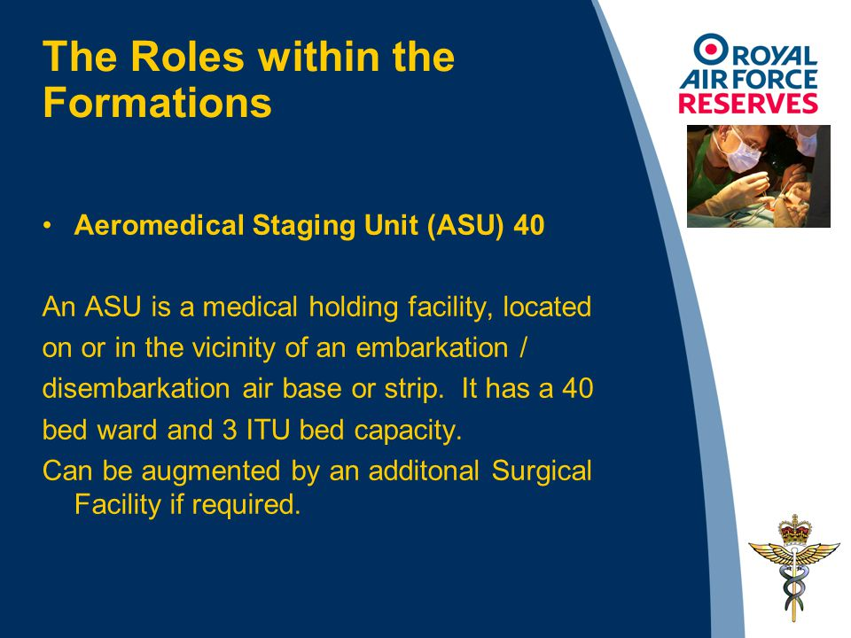 The Roles within the Formations Aeromedical Staging Unit (ASU) 40 An ASU is a medical holding facility, located on or in the vicinity of an embarkation / disembarkation air base or strip.