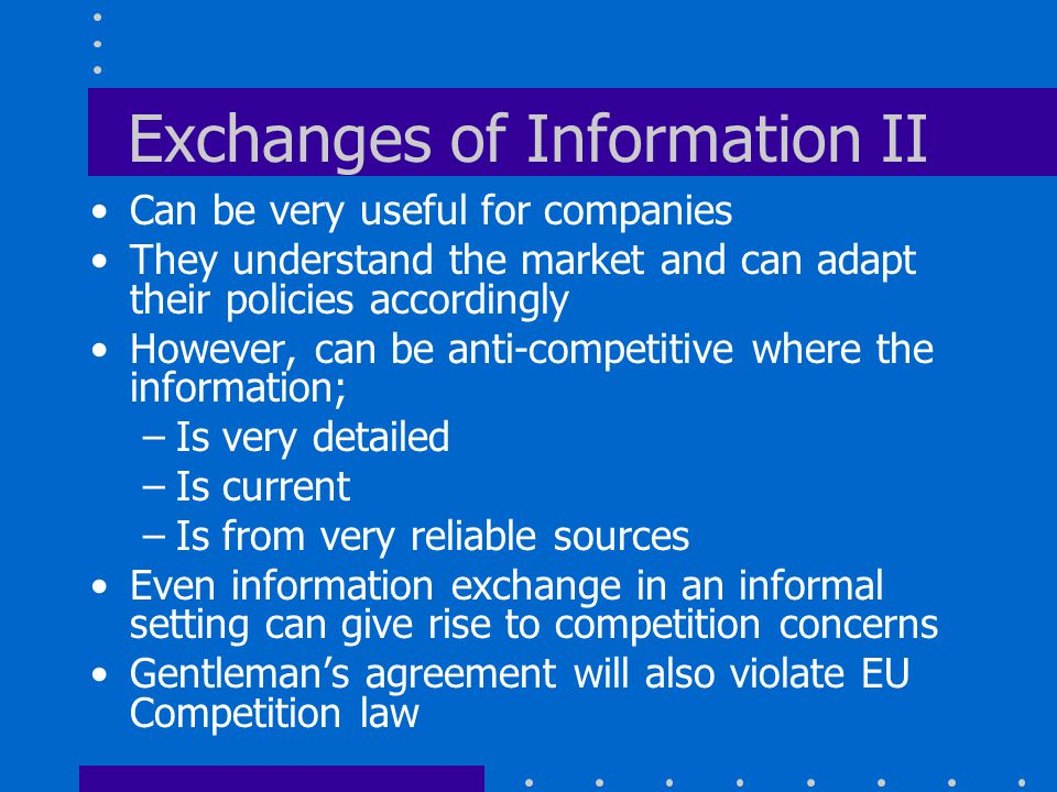 Exchanges of Information II Can be very useful for companies They understand the market and can adapt their policies accordingly However, can be anti-competitive where the information; –Is very detailed –Is current –Is from very reliable sources Even information exchange in an informal setting can give rise to competition concerns Gentleman's agreement will also violate EU Competition law