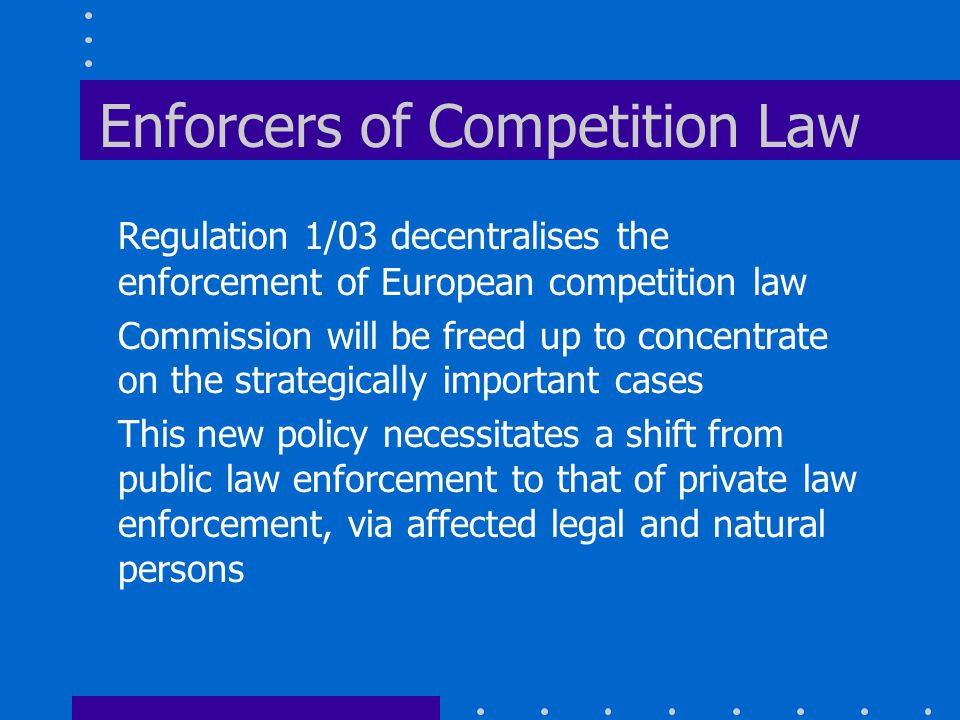 Enforcers of Competition Law Regulation 1/03 decentralises the enforcement of European competition law Commission will be freed up to concentrate on the strategically important cases This new policy necessitates a shift from public law enforcement to that of private law enforcement, via affected legal and natural persons