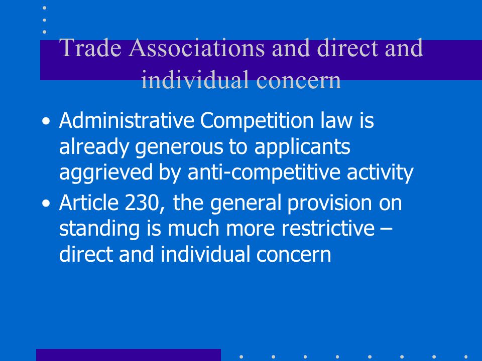 Trade Associations and direct and individual concern Administrative Competition law is already generous to applicants aggrieved by anti-competitive activity Article 230, the general provision on standing is much more restrictive – direct and individual concern