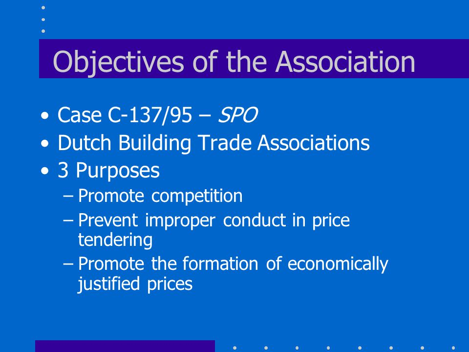 Objectives of the Association Case C-137/95 – SPO Dutch Building Trade Associations 3 Purposes –Promote competition –Prevent improper conduct in price tendering –Promote the formation of economically justified prices