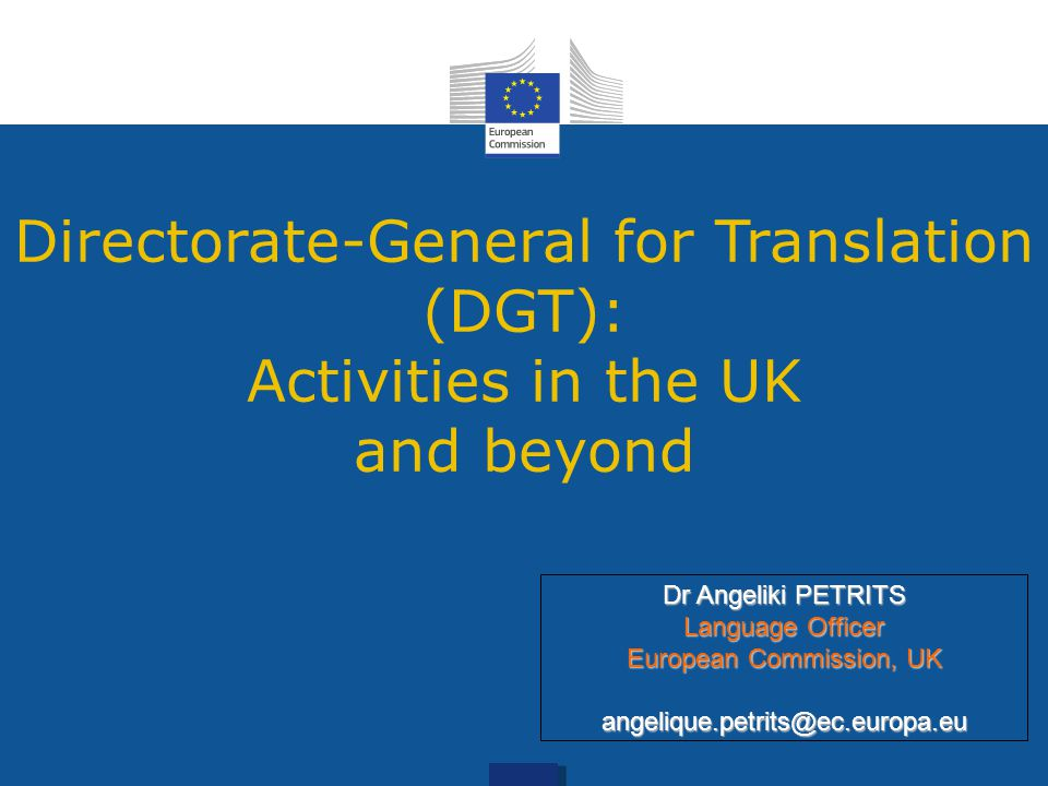 Directorate-General for Translation (DGT): Activities in the UK and beyond Dr Angeliki PETRITS Language Officer European Commission, UK angelique.petrits@ec.europa.eu