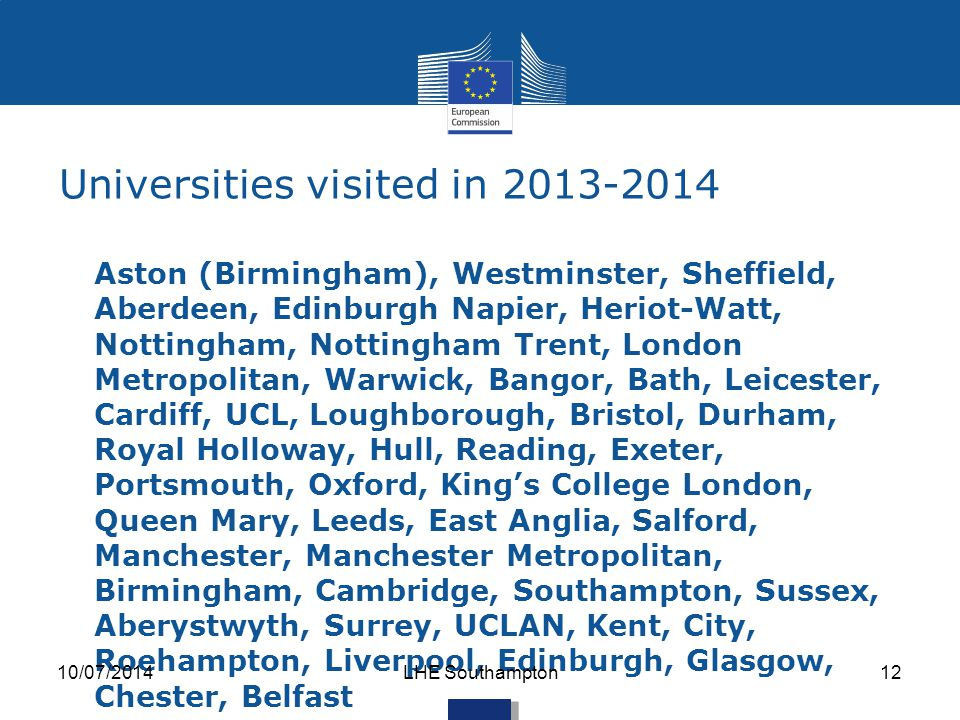 Universities visited in 2013-2014 Aston (Birmingham), Westminster, Sheffield, Aberdeen, Edinburgh Napier, Heriot-Watt, Nottingham, Nottingham Trent, London Metropolitan, Warwick, Bangor, Bath, Leicester, Cardiff, UCL, Loughborough, Bristol, Durham, Royal Holloway, Hull, Reading, Exeter, Portsmouth, Oxford, King's College London, Queen Mary, Leeds, East Anglia, Salford, Manchester, Manchester Metropolitan, Birmingham, Cambridge, Southampton, Sussex, Aberystwyth, Surrey, UCLAN, Kent, City, Roehampton, Liverpool, Edinburgh, Glasgow, Chester, Belfast 10/07/2014LHE Southampton12