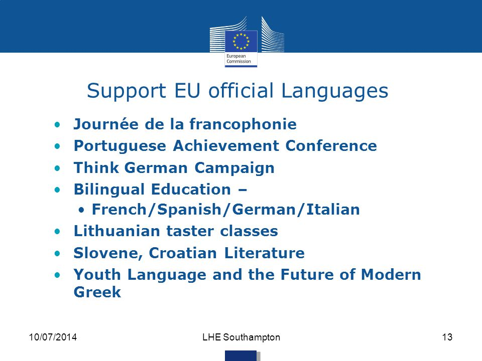Support EU official Languages Journée de la francophonie Portuguese Achievement Conference Think German Campaign Bilingual Education – French/Spanish/German/Italian Lithuanian taster classes Slovene, Croatian Literature Youth Language and the Future of Modern Greek 10/07/2014LHE Southampton13