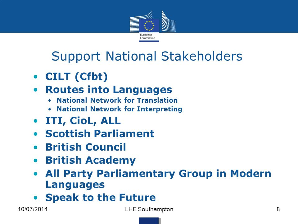 Support National Stakeholders CILT (Cfbt) Routes into Languages National Network for Translation National Network for Interpreting ITI, CioL, ALL Scottish Parliament British Council British Academy All Party Parliamentary Group in Modern Languages Speak to the Future 10/07/2014LHE Southampton8
