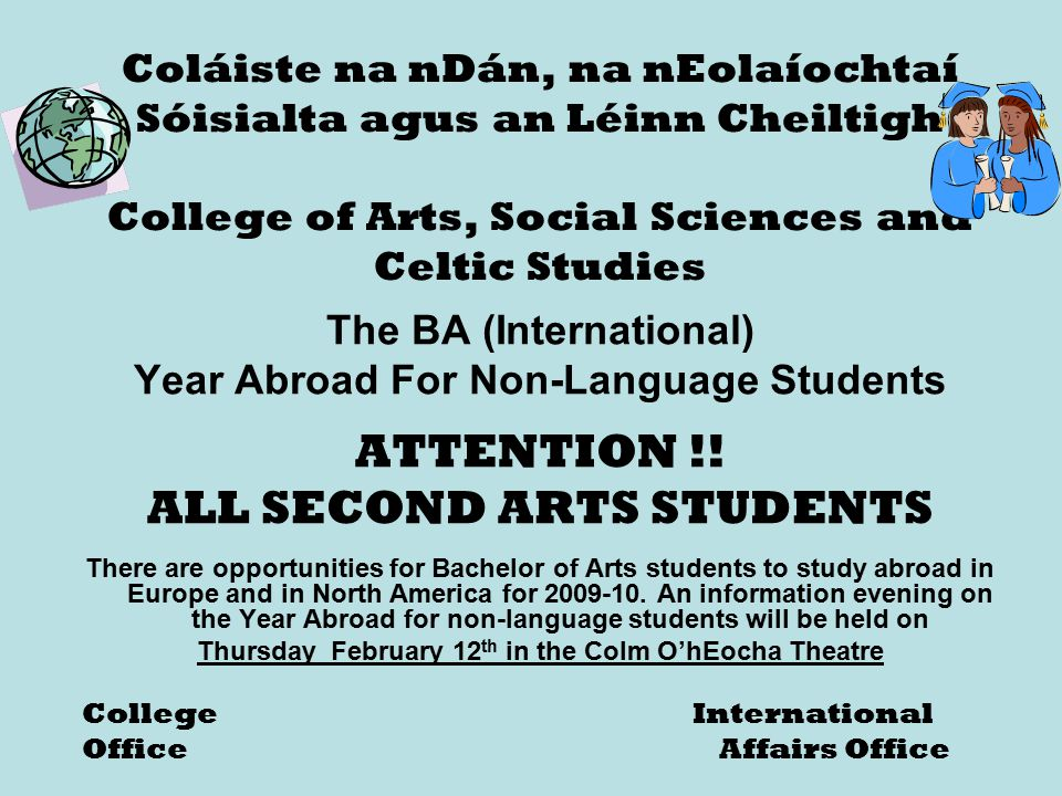 Coláiste na nDán, na nEolaíochtaí Sóisialta agus an Léinn Cheiltigh College of Arts, Social Sciences and Celtic Studies The BA (International) Year Abroad For Non-Language Students ATTENTION !.