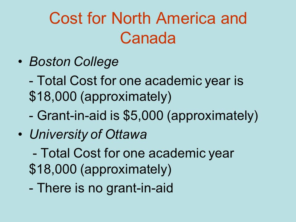 Cost for North America and Canada Boston College - Total Cost for one academic year is $18,000 (approximately) - Grant-in-aid is $5,000 (approximately) University of Ottawa - Total Cost for one academic year $18,000 (approximately) - There is no grant-in-aid