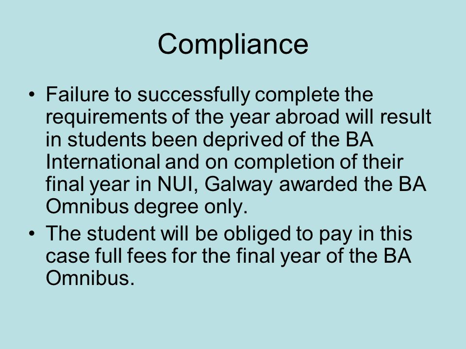 Compliance Failure to successfully complete the requirements of the year abroad will result in students been deprived of the BA International and on completion of their final year in NUI, Galway awarded the BA Omnibus degree only.