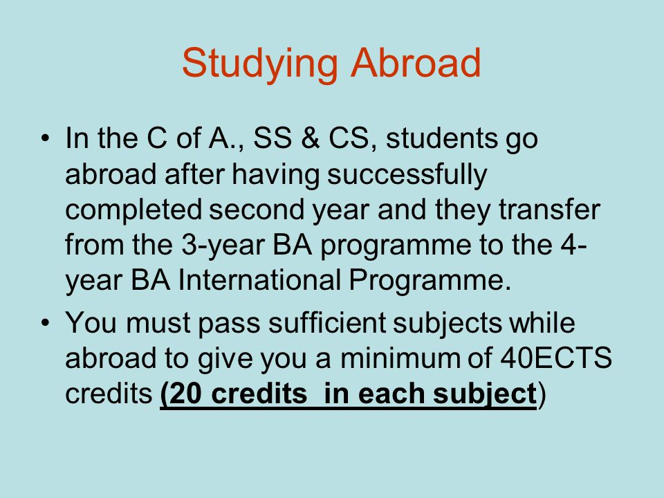 Studying Abroad In the C of A., SS & CS, students go abroad after having successfully completed second year and they transfer from the 3-year BA programme to the 4- year BA International Programme.