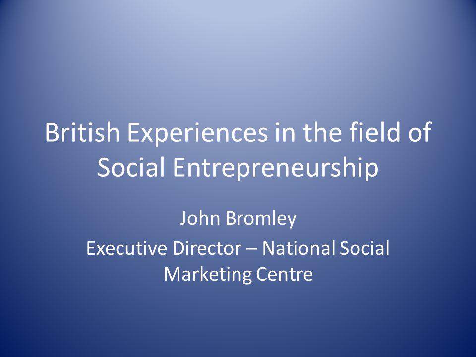 British Experiences in the field of Social Entrepreneurship John Bromley Executive Director – National Social Marketing Centre