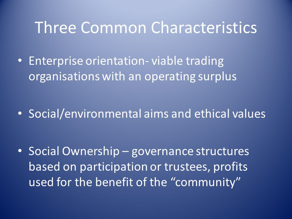 Three Common Characteristics Enterprise orientation- viable trading organisations with an operating surplus Social/environmental aims and ethical valu