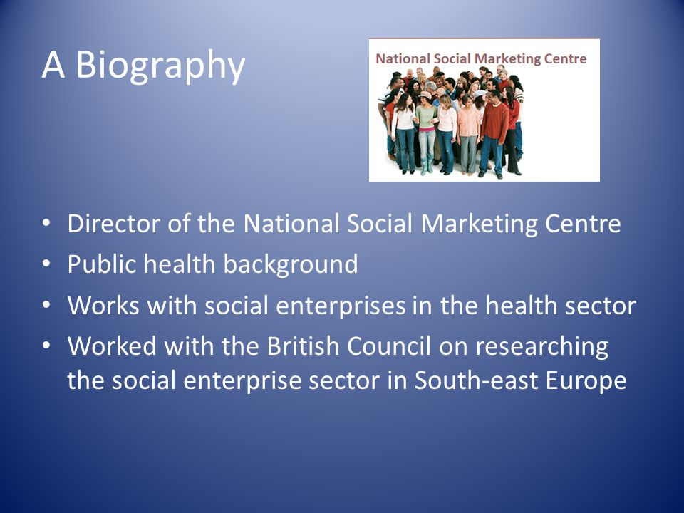 A Biography Director of the National Social Marketing Centre Public health background Works with social enterprises in the health sector Worked with t