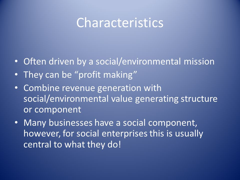 Characteristics Often driven by a social/environmental mission They can be profit making Combine revenue generation with social/environmental value generating structure or component Many businesses have a social component, however, for social enterprises this is usually central to what they do!