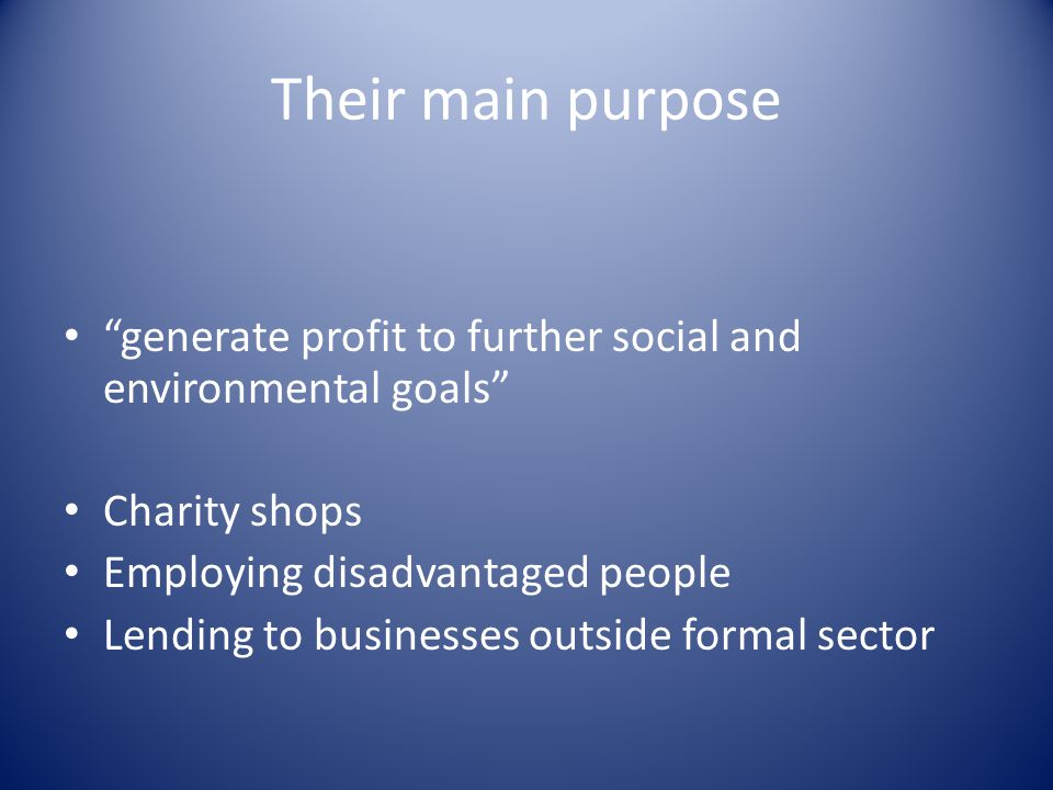 Their main purpose generate profit to further social and environmental goals Charity shops Employing disadvantaged people Lending to businesses outside formal sector