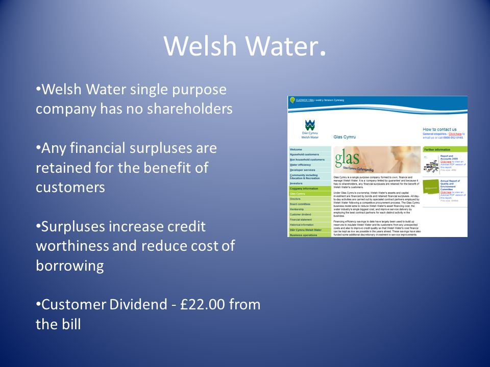 Welsh Water. Welsh Water single purpose company has no shareholders Any financial surpluses are retained for the benefit of customers Surpluses increa