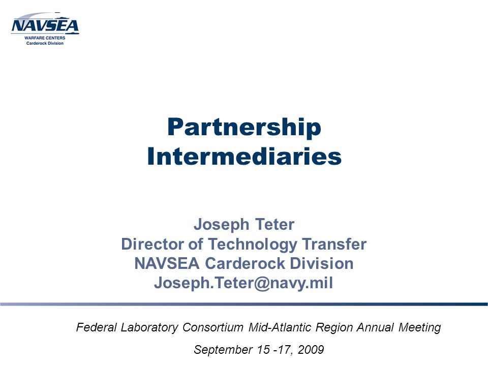 Partnership Intermediaries Joseph Teter Director of Technology Transfer NAVSEA Carderock Division Joseph.Teter@navy.mil Federal Laboratory Consortium Mid-Atlantic Region Annual Meeting September 15 -17, 2009